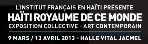 HAÏTI ROYAUME DE CE MONDE – Exposition collective - Art Contemporain / Jacmel, Hall Vital, du 9 mars au 13 avril 2013