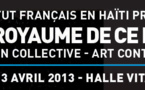 HAÏTI ROYAUME DE CE MONDE – Exposition collective - Art Contemporain / Jacmel, Hall Vital, du 9 mars au 13 avril 2013
